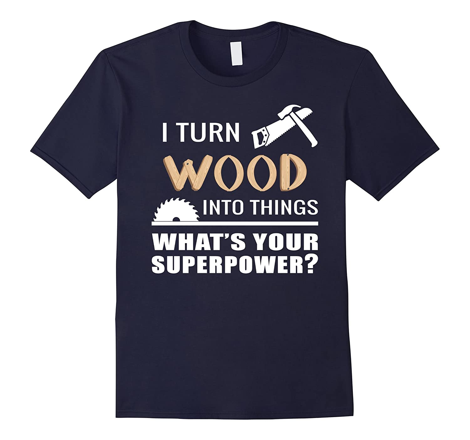 I Turn Wood Into Things What Is Your SuperPower T Shirt-Vaci