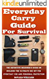 Everyday Carry Guide For Survival: The Definitive Beginner's Guide On Building The Ultimate EDC Kit For Everyday Use and Personal Protection