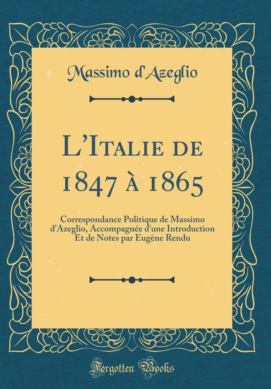 L'Italie de 1847 À 1865: Correspondance Politique de Massimo d'Azeglio, Accompagnée d'Une Introduction Et de Notes Par Eugène Rendu (Classic Reprint) (French Edition) PDF