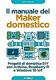 Il manuale del maker domestico. Progetti di domotica DIY con Arduino, Raspberry Pi e Windows 10 IoT
