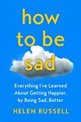 How to Be Sad: Everything I've Learned About Getting Happier, by Being Sad, Better Kindle Edition