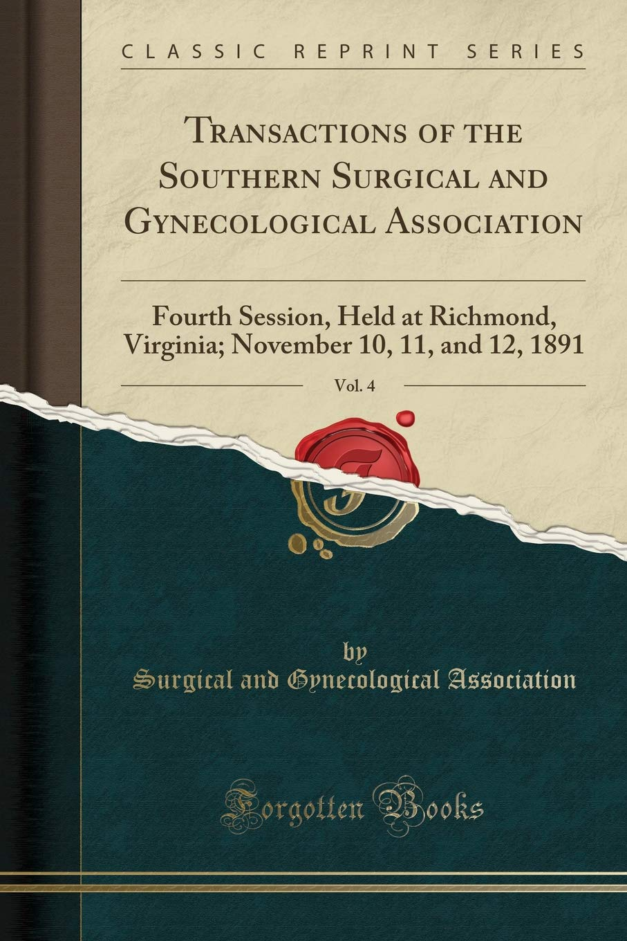 Transactions of the Southern Surgical and Gynecological Association, Vol. 4: Fourth Session, Held at Richmond, Virginia; November 10, 11, and 12, 1891 (Classic Reprint) by Forgotten Books