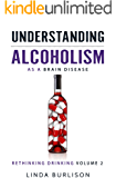 Understanding Alcoholism as a Brain Disease (Rethinking Drinking Book 2)