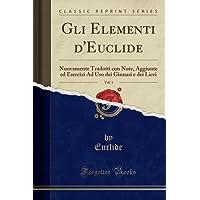 Gli Elementi d'Euclide, Vol. 1: Nuovamente Tradotti con Note, Aggiunte ed Esercizi Ad Uso dei Ginnasi e dei Licei (Classic Reprint)