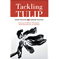 Tackling Tulip: Exposing the Biblical, Theological, and Practical Errors of Calvinism