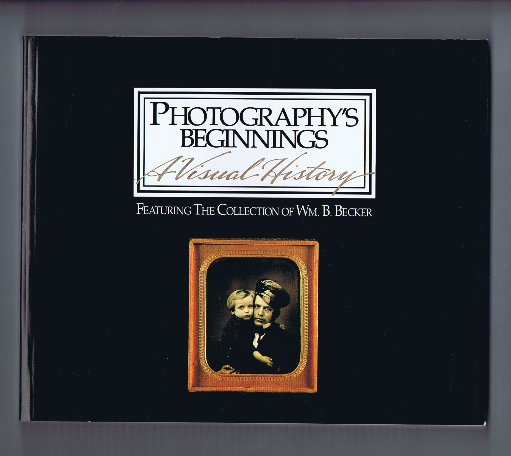 Photography's Beginnings: A Visual History: Featuring the Collection of Wm. B. Becker