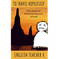 To Travel Hopelessly: Five Years of Teaching English as a Foreign Language (The Burnout Trilogy Book 1)
