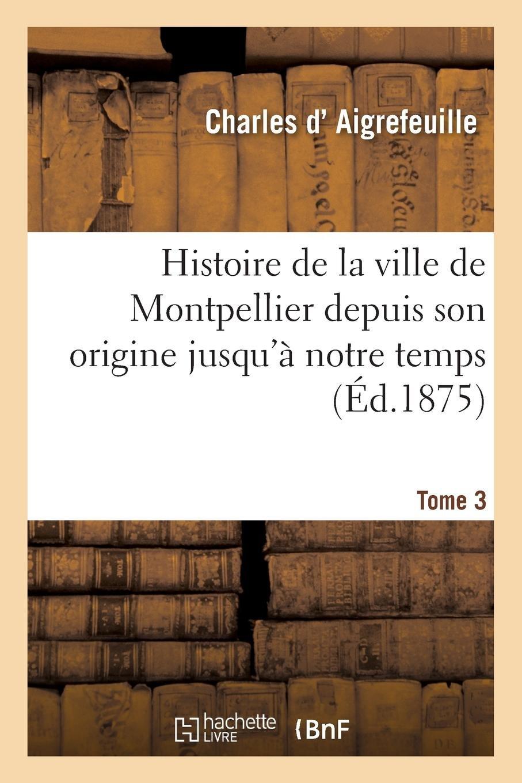 Read Online Histoire de la Ville de Montpellier Depuis Son Origine Jusqu'à Notre Temps. Tome 3 (French Edition) ebook