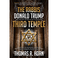 The Rabbis, Donald Trump, and the Top-Secret Plan to Build the Third Temple: : Unveiling the Incendiary Scheme by Religious Authorities, Government Agents, ... Rabbis to Invoke Messiah (English Edition)