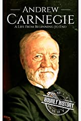 Andrew Carnegie: A Life From Beginning to End (Biographies of Business Leaders Book 5) Kindle Edition
