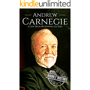 Andrew Carnegie: A Life From Beginning to End (Biographies of Business Leaders Book 5)