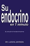 Su endocrino en 1 minuto: La solucion a su metabolismo lento (Spanish Edition)