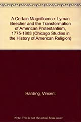 A Certain Magnificence: Lyman Beecher and the Transformation of American Protestantism, 1775-1863 (Chicago Studies in the History of American Religion)