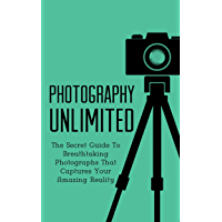 Photography Unlimited: The Secret Guide To Breathtaking Photographs That Captures Your Amazing Reality (DSLR, Creativity… book cover