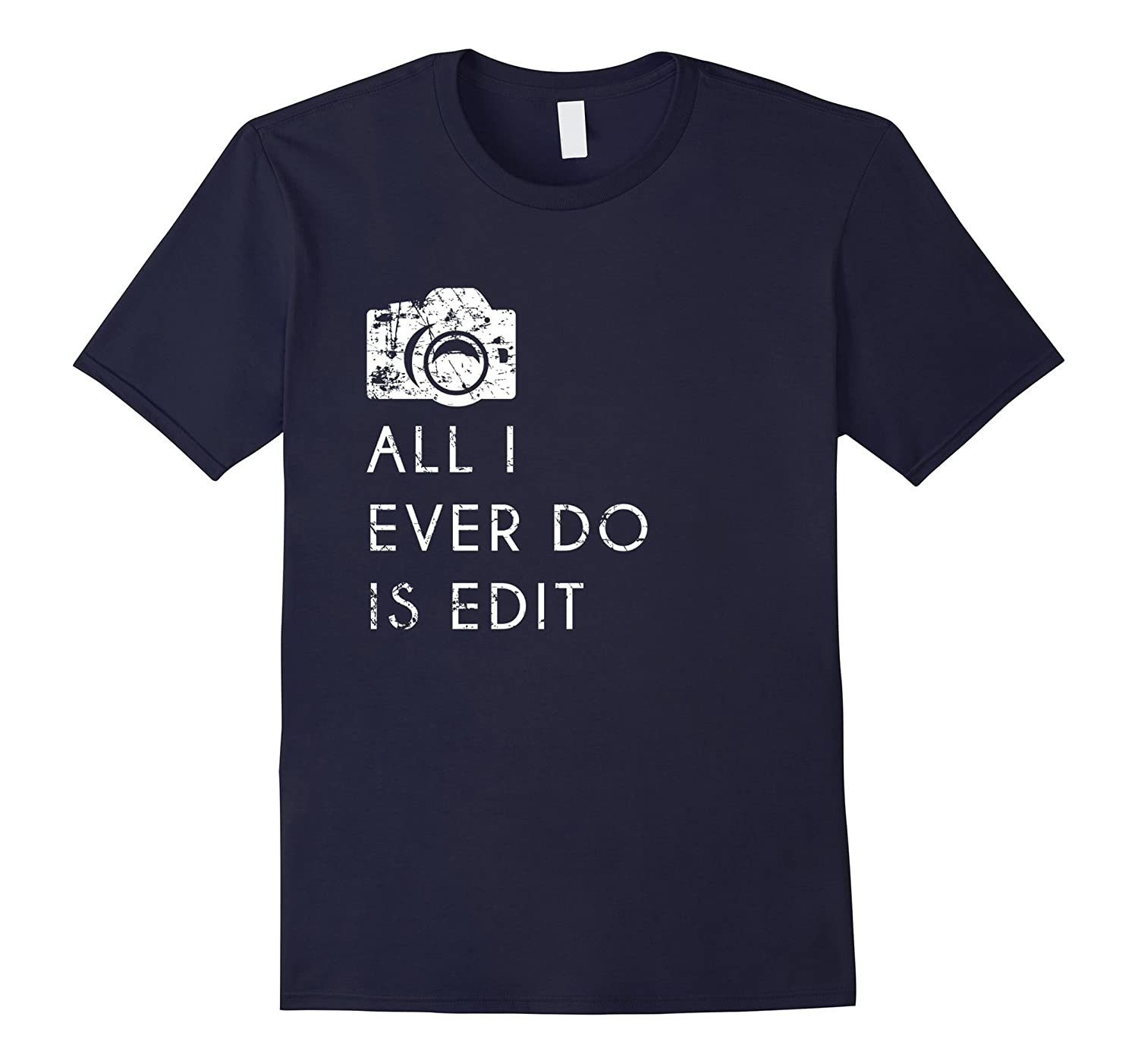 All I Ever Do is Edit T Shirt Funny Photographer GIft-TJ