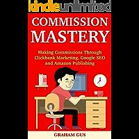 Commission Mastery:  Making Commissions Through Clickbank  Marketing, Google SEO and Amazon Publishing