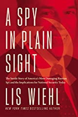 A Spy in Plain Sight: The Inside Story of America's Most Damaging Russian Spy and the Implications for National Security Today Kindle Edition