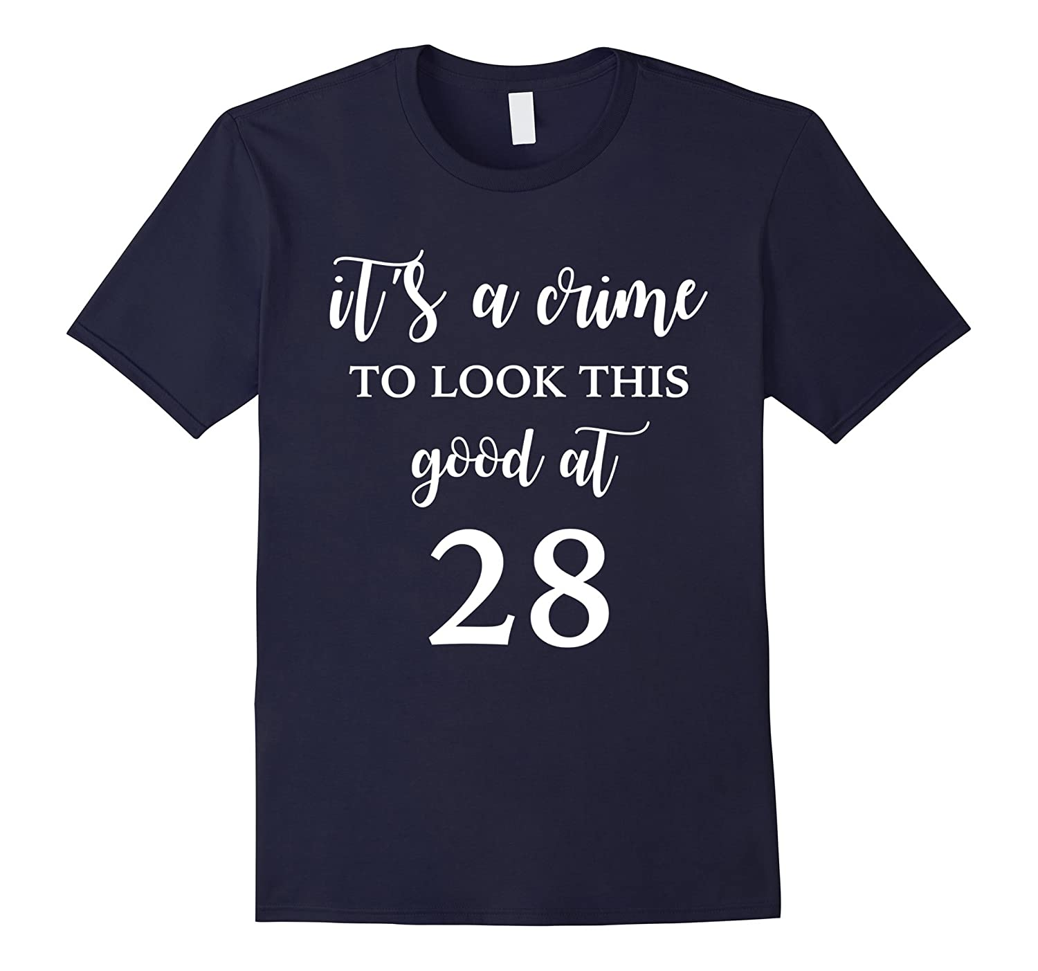 It's A Crime To Look This Good At 28 Funny 28th Birthday Tee-FL