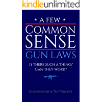 A Few Commonsense Gun Laws: Is There Such a Thing? Can They Work?