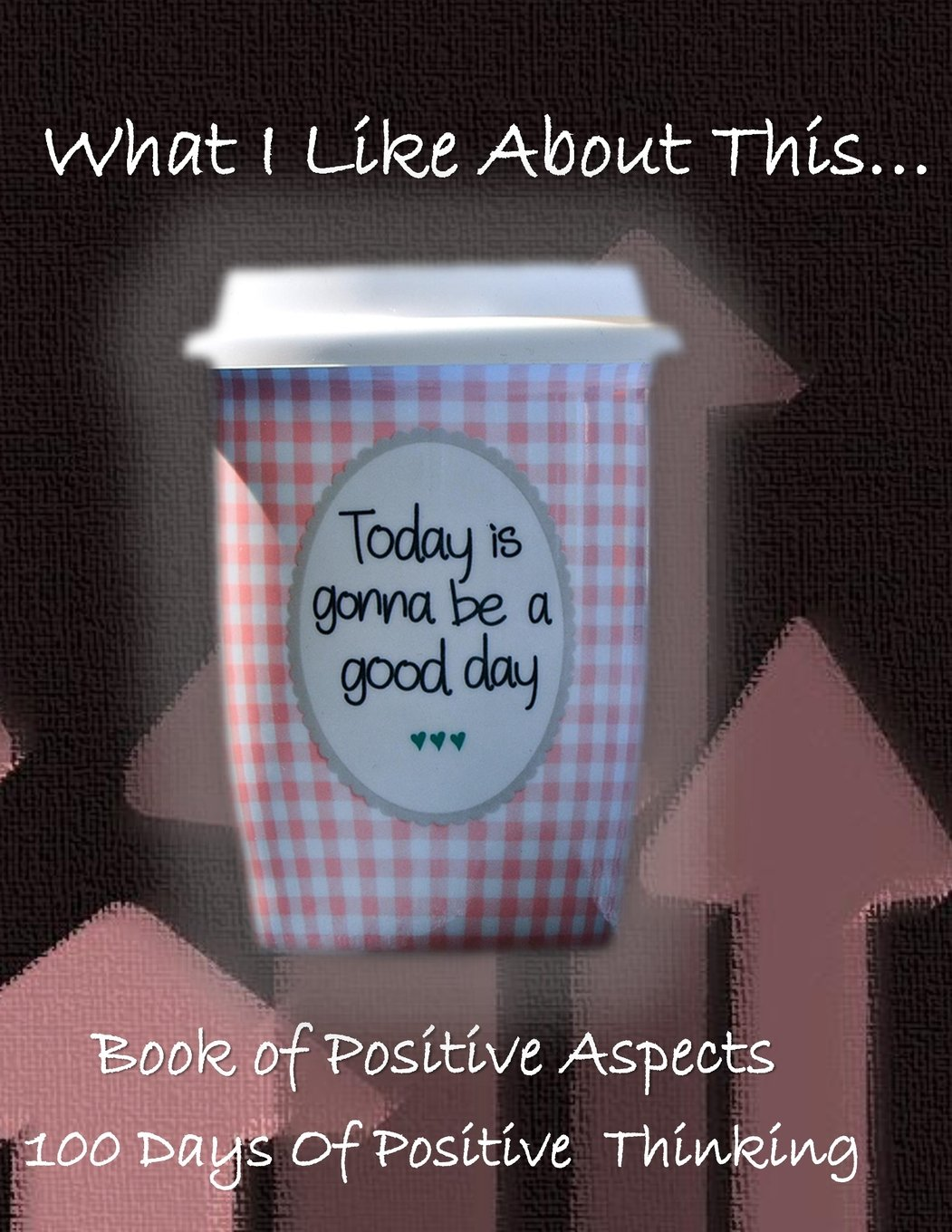 Download What I like About This...Book Of Positive Aspects: 100 Days of Positive Thinking   Gonna Be A Good Day Cup pdf epub
