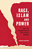 Race, Islam and Power: Ethnic and Religious Violence in Post-Suharto Indonesia (Investigating Power)