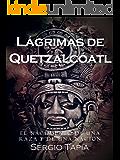 Lágrimas de Quetzalcóatl: Un tiempo para la pasión, el amor y la guerra. El nacimiento de una raza y de nación.