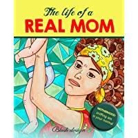 The Life of a REAL MOM (A Snarky Adult Coloring Book. Hilarious Scenes of Daily Motherhood)