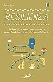Resilienza: Andare oltre: trovare nuove rotte senza farsi spezzare dalle prove della vita