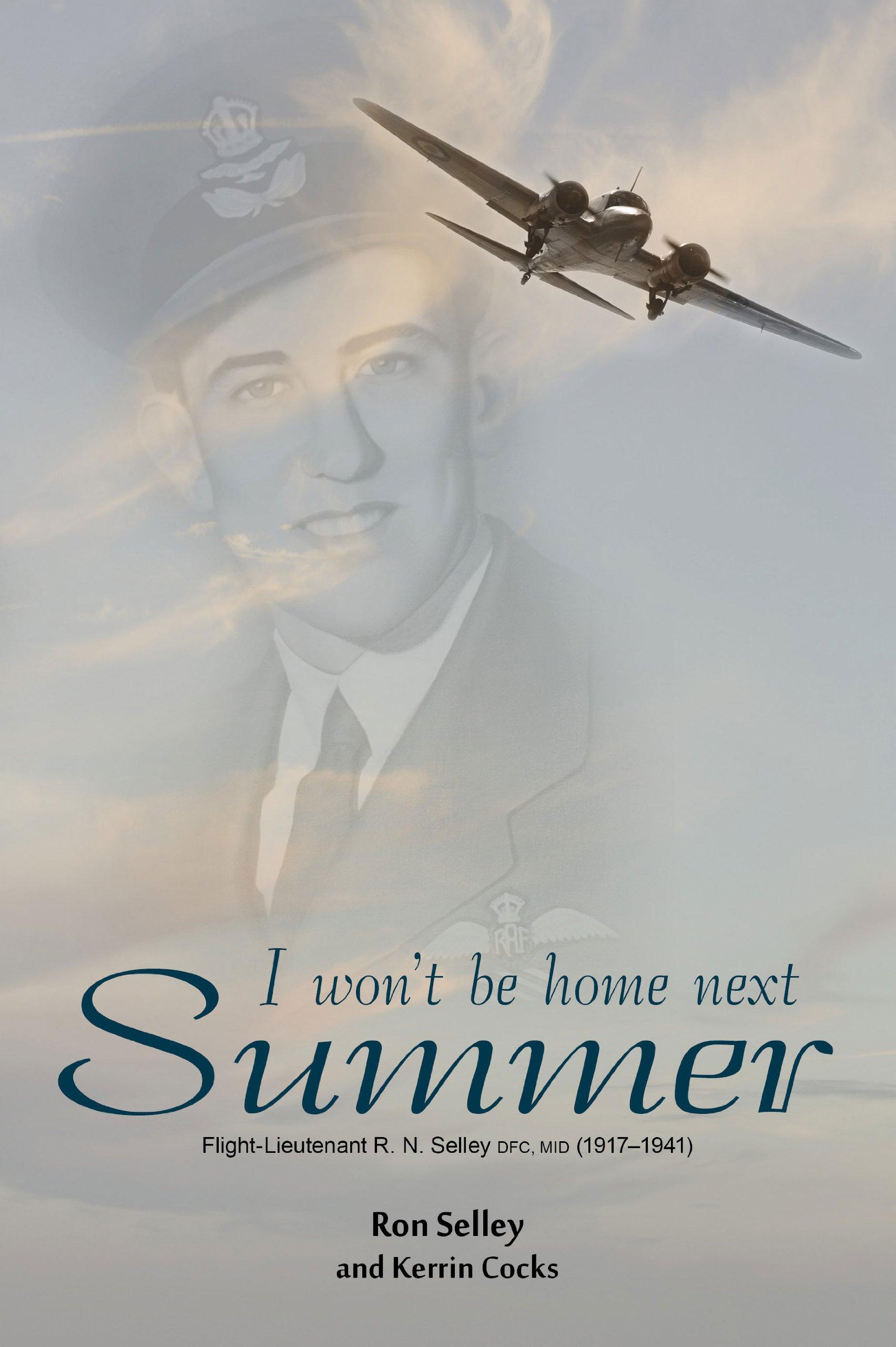 I Won't Be Home Next Summer: Flight Lieutenant R.N. Selley DFC (1917–1941) pdf