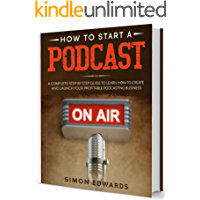 How to Start a Podcast: A Complete Step by Step Guide to Learn How to Create and Launch Your Profitable Podcasting…