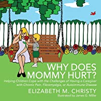 Fibromyalgia Why Does Mommy Hurt? Caregiver Chronic Pain: Helping Children Cope with the Challenges of Having a…