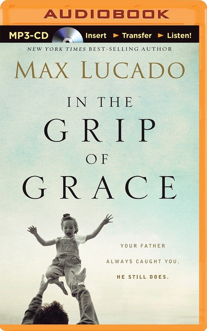 In the Grip of Grace -: Your Father Always Caught You. He Still Does.