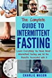 The Complete Guide to Intermittent Fasting: Learn Everything You Need About Intermittent Fasting and All the Benefits Associated with It (Fasting, ... Guide, Build, Muscle, Healthy, Diet, Burn,)