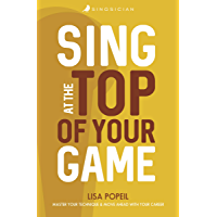 Sing At The Top Of Your Game: Master Your Technique & Move Ahead With Your Career