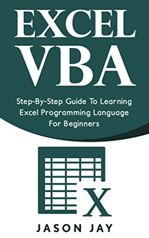 EXCEL VBA: Step-By-Step Guide To Learning Excel Programming Language For Beginners (Excel VBA programming; Excel VBA macro; Excel Visual Basic)