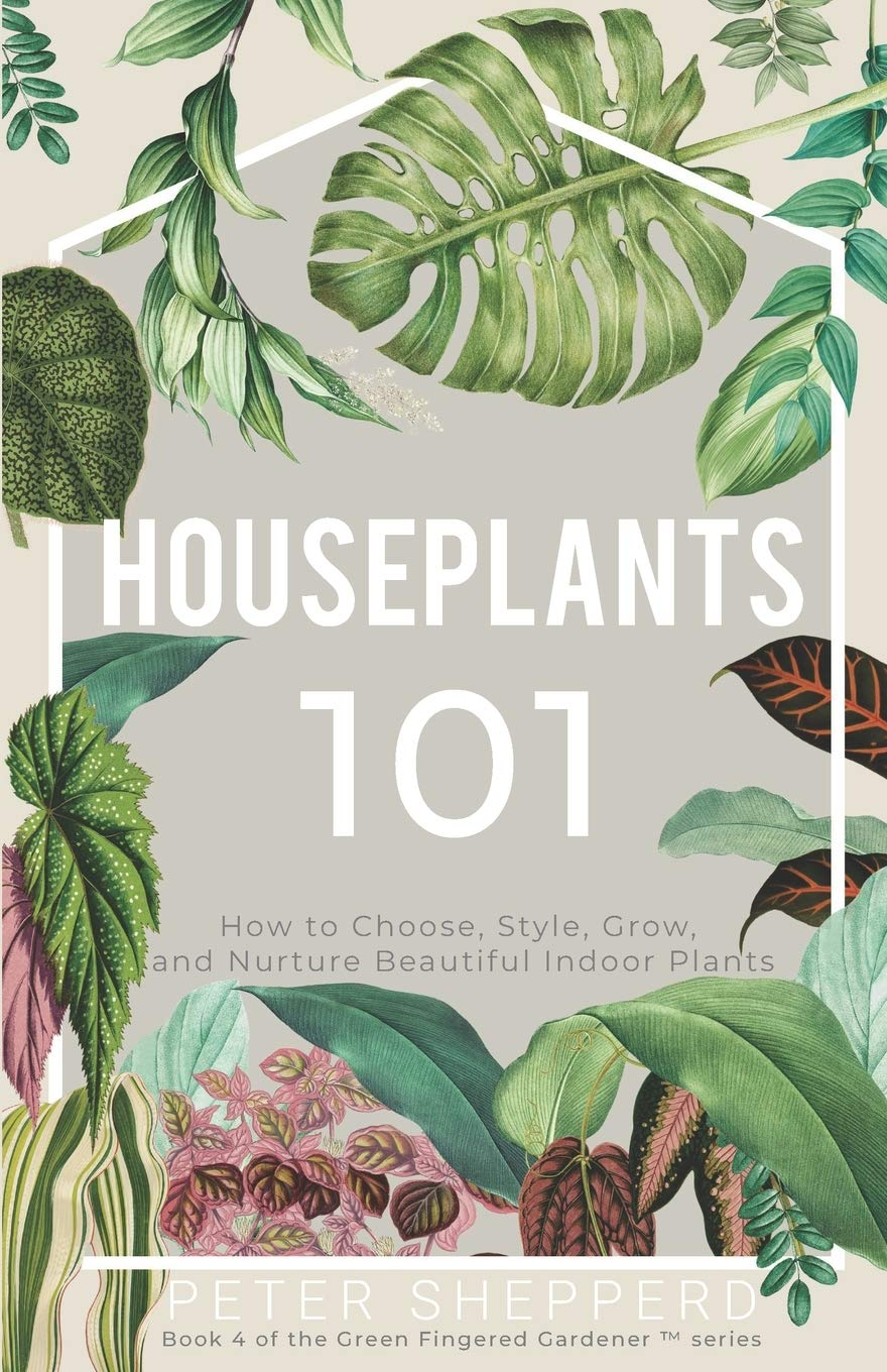 Houseplants 101 How To Choose Style Grow And Nurture Your Indoor Plants The Green Fingered Gardener Shepperd Peter 9781913871123 Amazon Com Books