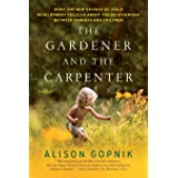 The Gardener and the Carpenter: What the New Science of Child Development Tells Us About the Relationship Between Parents and
