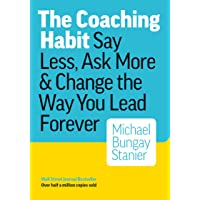 Coaching Habit: Say Less, Ask More & Change the Way You Lead Forever