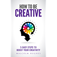 How to be Creative: 5 Easy Steps to Boost your Creativity