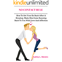 NO CONTACT RULE: HOW TO GET YOUR EX BACK AFTER A BREAKUP, MAKE HIM COME RUNNING BACK TO YOU WITH LOVE AND AFFECTION (The…