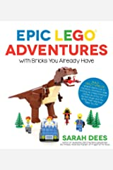 Epic LEGO Adventures with Bricks You Already Have: Build Crazy Worlds Where Aliens Live on the Moon, Dinosaurs Walk Among Us, Scientists Battle Mutant Bugs and You Bring Their Hilarious Tales to Life Paperback