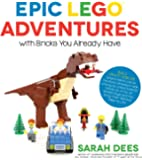 Epic LEGO Adventures with Bricks You Already Have: Build Crazy Worlds Where Aliens Live on the Moon, Dinosaurs Walk…