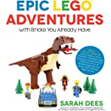 Epic LEGO Adventures with Bricks You Already Have: Build Crazy Worlds Where Aliens Live on the Moon, Dinosaurs Walk Among Us,