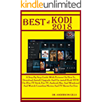 Best Of Kodi 2018: A Step By Step Guide With Pictures On How To Download, Install, Upgrade And Un-install Kodi V17.6 On: (Fire TV Stick, Fire TV, Android, Mac And Windows) And Watch Countless Movies