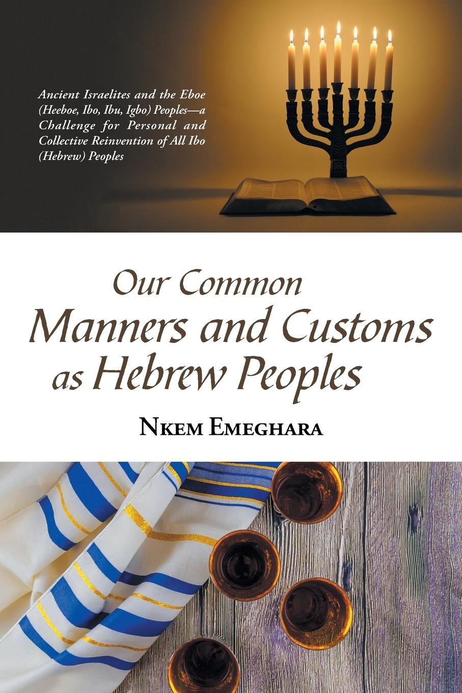 Our Common Manners and Customs as Hebrew Peoples: Ancient Israelites and the Eboe (Heeboe, Ibo, Ibu, Igbo) Peoples—a Challenge for Personal and Collective Reinvention of All Ibo (Hebrew) Peoples pdf epub