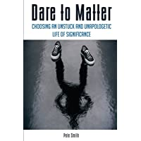 Dare to Matter: Choosing an Unstuck and Unapologetic Life of Significance