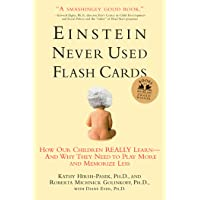 Einstein Never Used Flashcards: How Our Children Really Learn - and Why They Need to Play More and Memorize Less