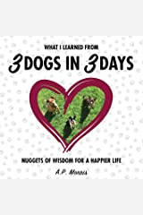 What I Learned from 3 Dogs in 3 Days: Nuggets of Wisdom for a Happier Life Paperback