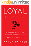 LOYAL: A Leader's Guide to Winning Customer and Employee Loyalty (English Edition)