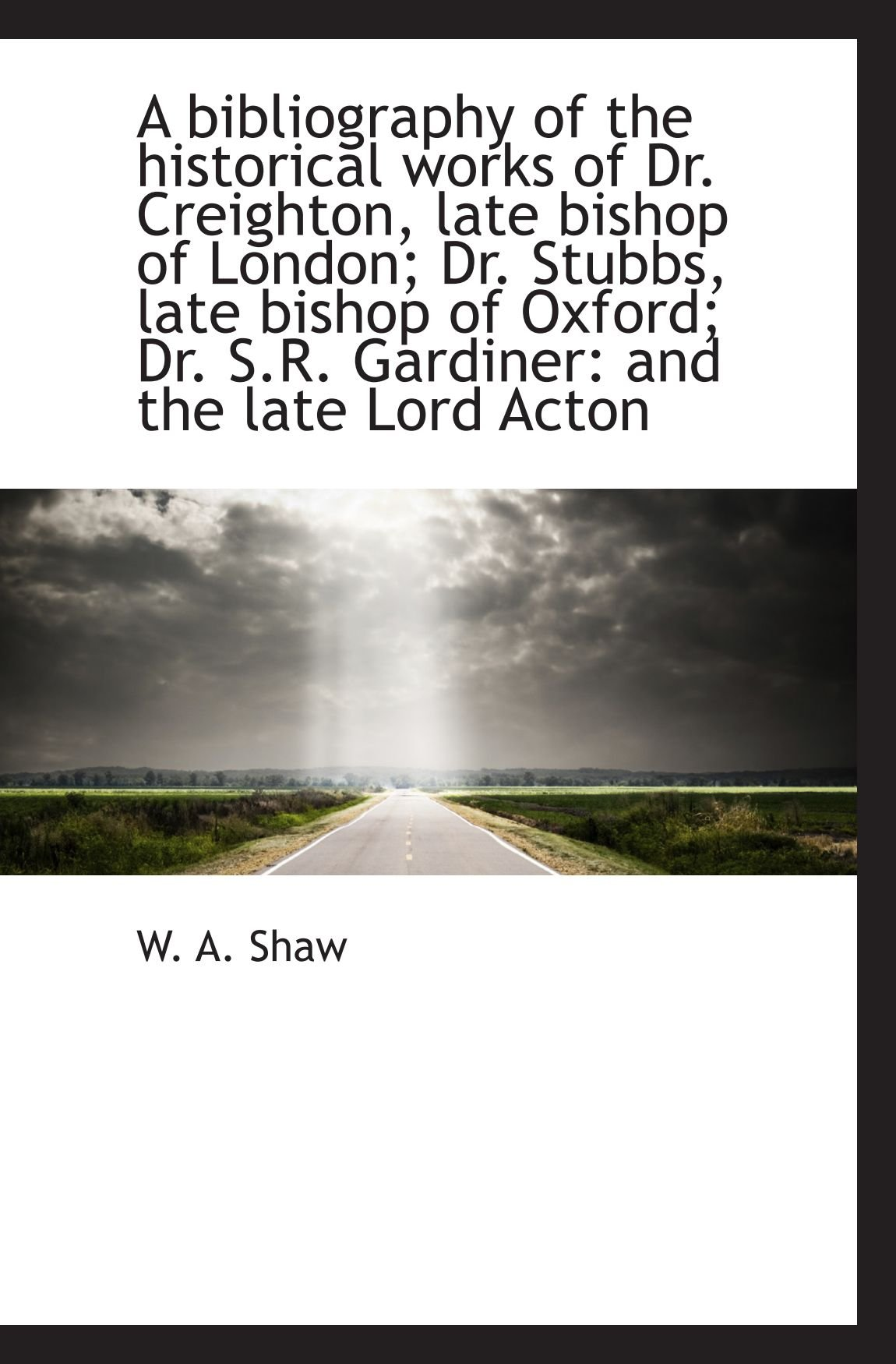 Read Online A bibliography of the historical works of Dr. Creighton, late bishop of London; Dr. Stubbs, late bis pdf epub